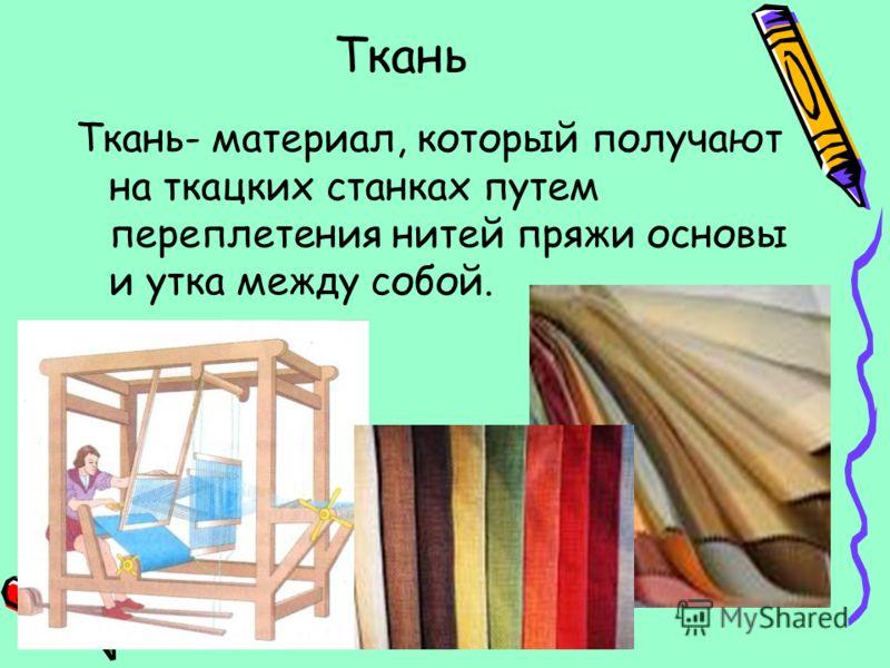 Ткань Ткань- материал, который получают на ткацких станках путем переплетения нитей пряжи основы и утка между собой.