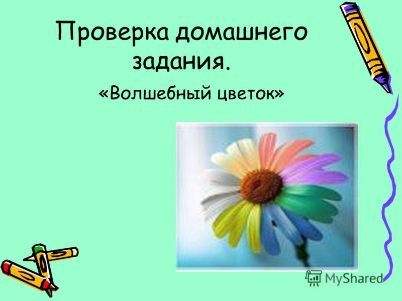 Проверка домашнего задания. «Волшебный цветок»