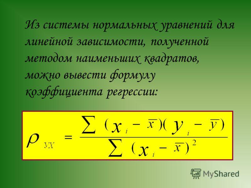 Из системы нормальных уравнений для линейной зависимости, полученной методом наименьших квадратов, можно вывести формулу коэффициента регрессии:
