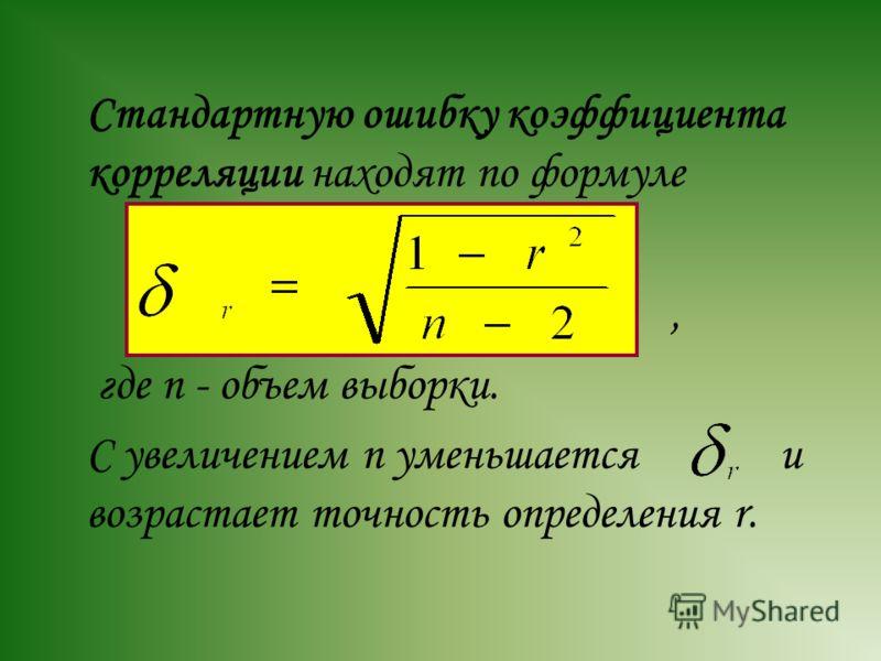 Стандартную ошибку коэффициента корреляции находят по формуле, где n - объем выборки. С увеличением n уменьшается и возрастает точность определения r.