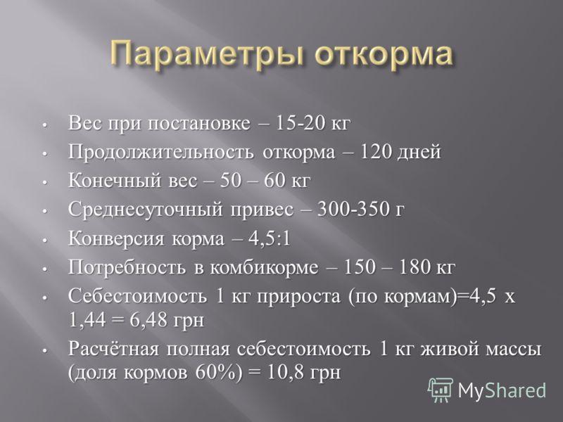 Вес при постановке – 15-20 кг Вес при постановке – 15-20 кг Продолжительность откорма – 120 дней Продолжительность откорма – 120 дней Конечный вес – 50 – 60 кг Конечный вес – 50 – 60 кг Среднесуточный привес – 300-350 г Среднесуточный привес – 300-35