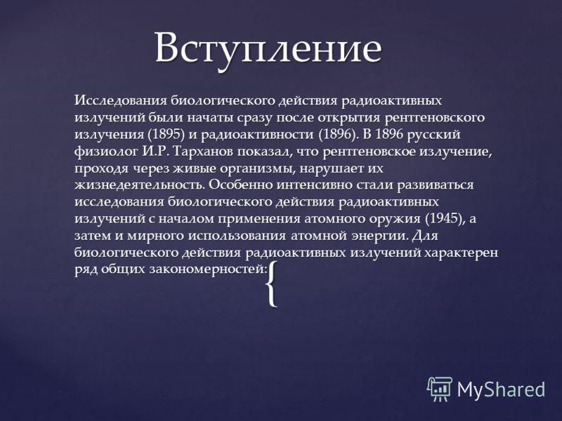 { Исследования биологического действия радиоактивных излучений были начаты сразу после открытия рентгеновского излучения (1895) и радиоактивности (1896). В 1896 русский физиолог И.Р. Тарханов показал, что рентгеновское излучение, проходя через живые