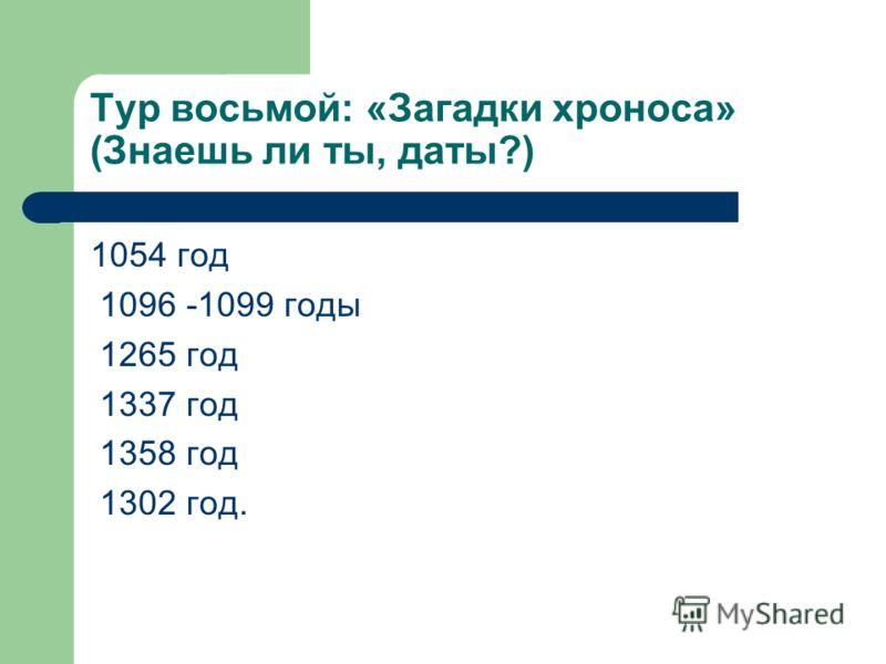 Тур восьмой: «Загадки хроноса» (Знаешь ли ты, даты?) 1054 год 1096 -1099 годы 1265 год 1337 год 1358 год 1302 год.