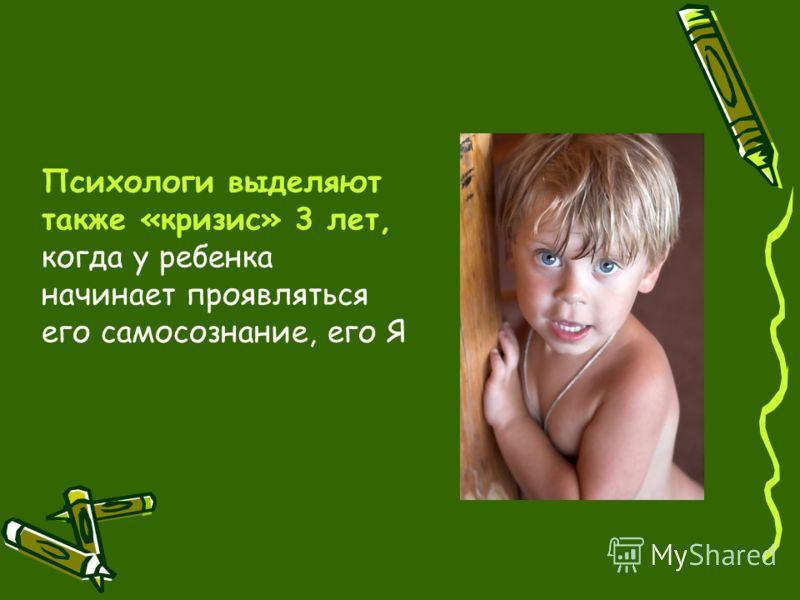Психологи выделяют также «кризис» 3 лет, когда у ребенка начинает проявляться его самосознание, его Я
