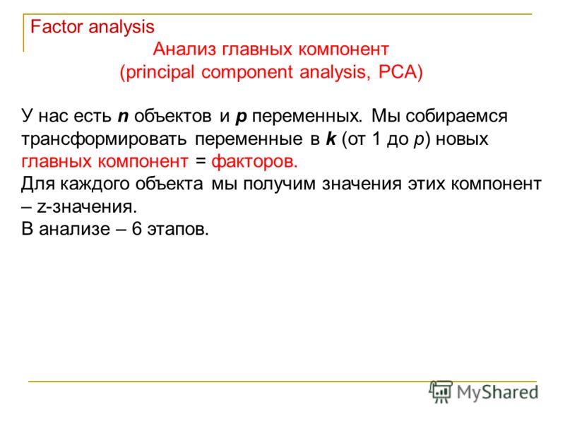 Анализ главных компонент (principal component analysis, PCA) Factor analysis У нас есть n объектов и p переменных. Мы собираемся трансформировать переменные в k (от 1 до p) новых главных компонент = факторов. Для каждого объекта мы получим значения э