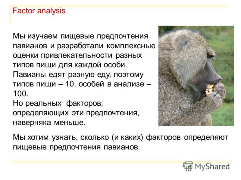 Мы изучаем пищевые предпочтения павианов и разработали комплексные оценки привлекательности разных типов пищи для каждой особи. Павианы едят разную еду, поэтому типов пищи – 10. особей в анализе – 100. Но реальных факторов, определяющих эти предпочте