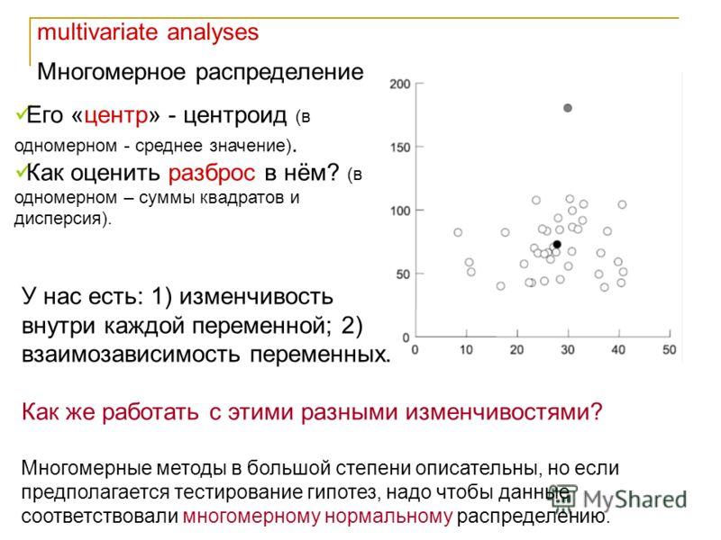 multivariate analyses Многомерное распределение Многомерные методы в большой степени описательны, но если предполагается тестирование гипотез, надо чтобы данные соответствовали многомерному нормальному распределению. Его «центр» - центроид (в одномер