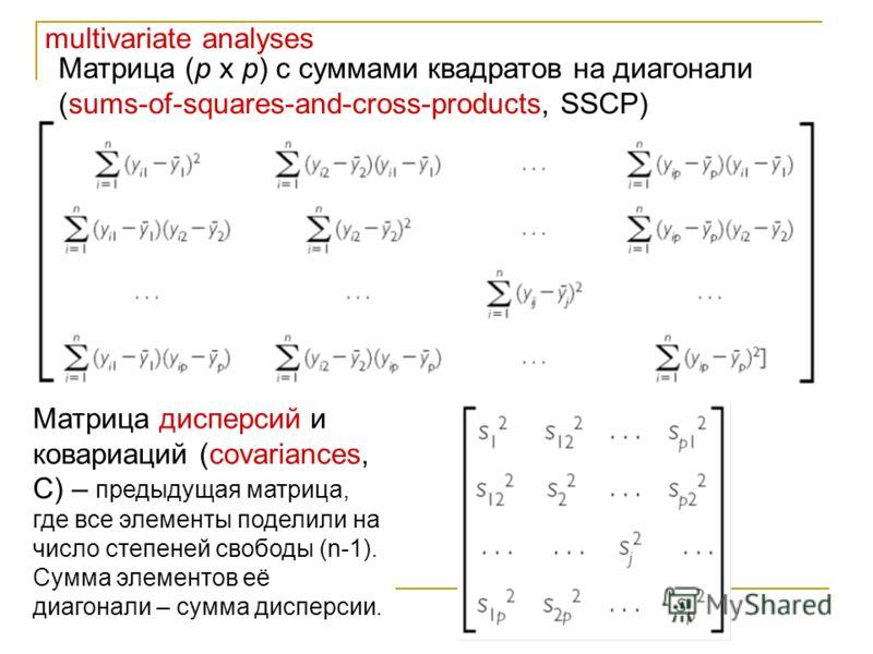 multivariate analyses Матрица (p x p) с суммами квадратов на диагонали (sums-of-squares-and-cross-products, SSCP) Матрица дисперсий и ковариаций (covariances, C) – предыдущая матрица, где все элементы поделили на число степеней свободы (n-1). Сумма э