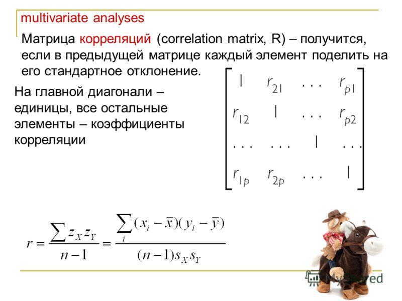 multivariate analyses Матрица корреляций (correlation matrix, R) – получится, если в предыдущей матрице каждый элемент поделить на его стандартное отклонение. На главной диагонали – единицы, все остальные элементы – коэффициенты корреляции