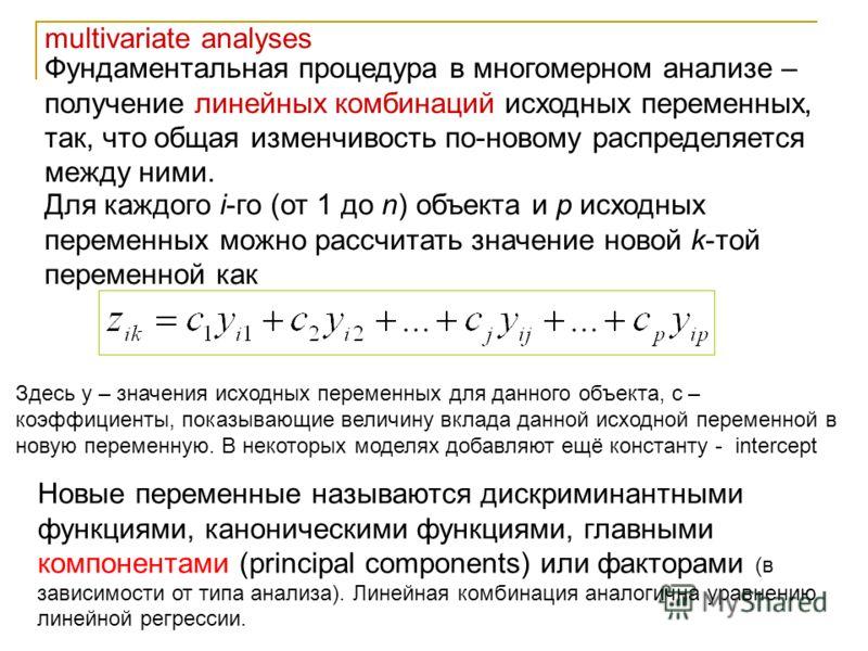multivariate analyses Фундаментальная процедура в многомерном анализе – получение линейных комбинаций исходных переменных, так, что общая изменчивость по-новому распределяется между ними. Для каждого i-го (от 1 до n) объекта и p исходных переменных м