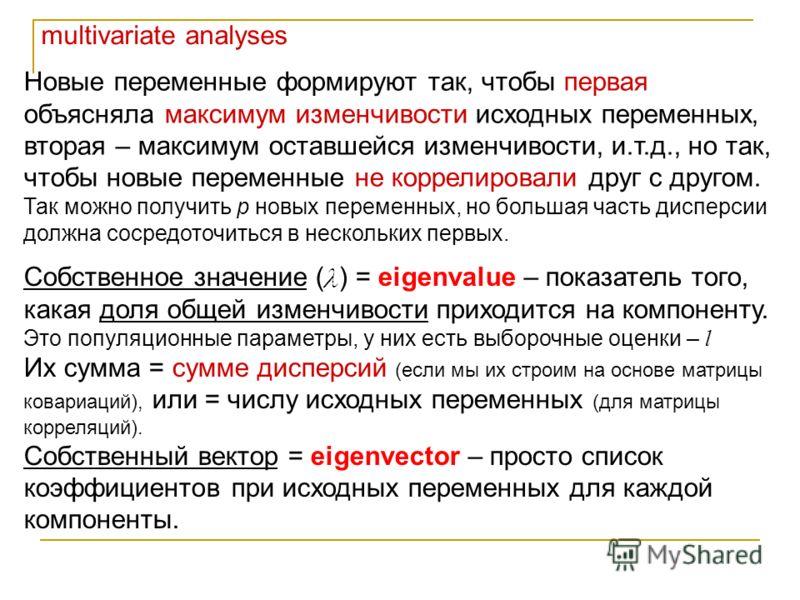 multivariate analyses Новые переменные формируют так, чтобы первая объясняла максимум изменчивости исходных переменных, вторая – максимум оставшейся изменчивости, и.т.д., но так, чтобы новые переменные не коррелировали друг с другом. Так можно получи
