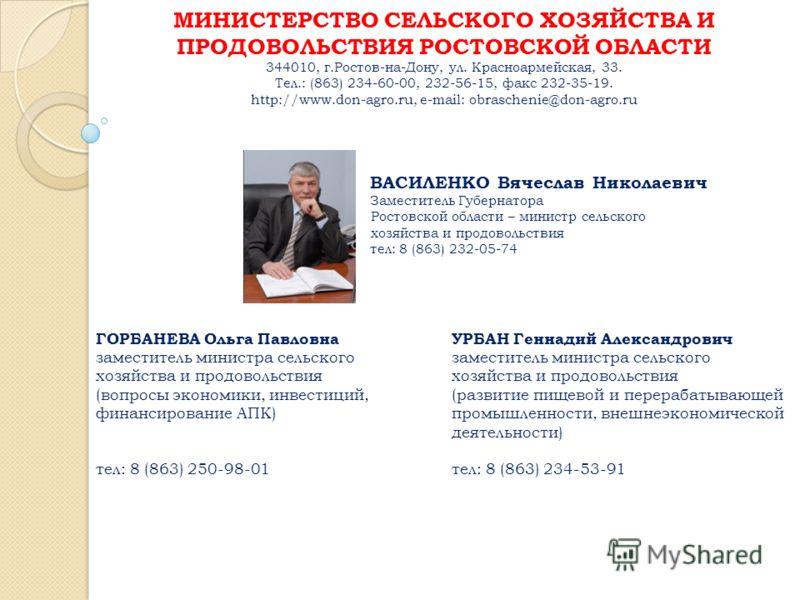 МИНИСТЕРСТВО СЕЛЬСКОГО ХОЗЯЙСТВА И ПРОДОВОЛЬСТВИЯ РОСТОВСКОЙ ОБЛАСТИ 344010, г.Ростов-на-Дону, ул. Красноармейская, 33. Тел.: (863) 234-60-00, 232-56-15, факс 232-35-19. http://www.don-agro.ru, e-mail: obraschenie@don-agro.ru ВАСИЛЕНКО Вячеслав Никол