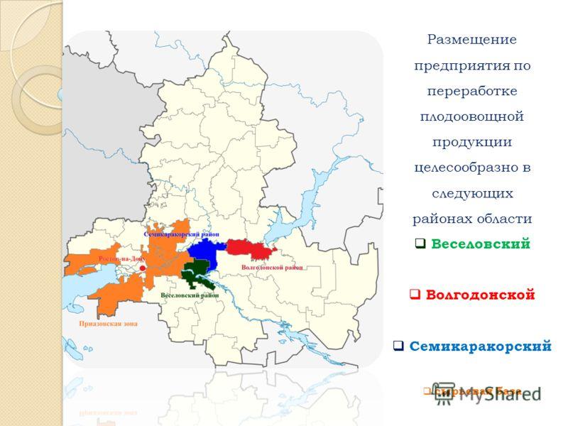 Размещение предприятия по переработке плодоовощной продукции целесообразно в следующих районах области Веселовский Волгодонской Семикаракорский сырьевая база