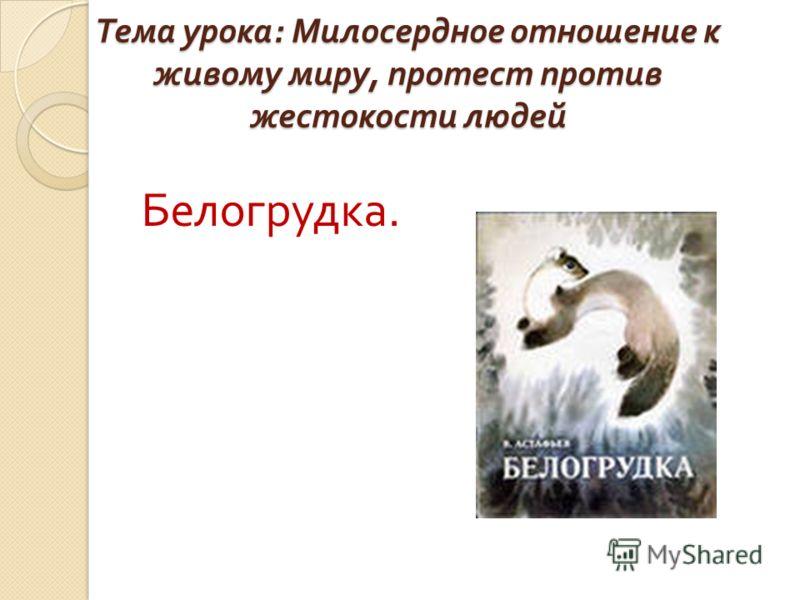 Тема урока : Милосердное отношение к живому миру, протест против жестокости людей Белогрудка.