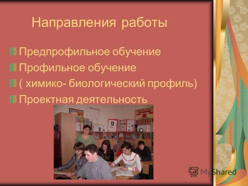 Направления работы Предпрофильное обучение Профильное обучение ( химико- биологический профиль) Проектная деятельность