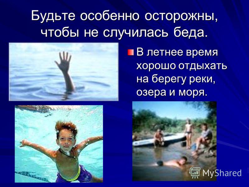 Будьте особенно осторожны, чтобы не случилась беда. В летнее время хорошо отдыхать на берегу реки, озера и моря.