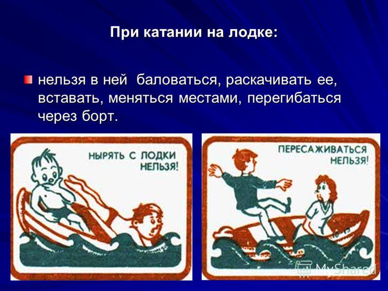 При катании на лодке: нельзя в ней баловаться, раскачивать ее, вставать, меняться местами, перегибаться через борт.