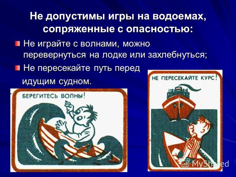 Не допустимы игры на водоемах, сопряженные с опасностью: Не играйте с волнами, можно перевернуться на лодке или захлебнуться; Не пересекайте путь перед идущим судном. идущим судном.