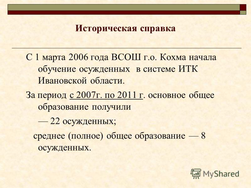 Историческая справка С 1 марта 2006 года ВСОШ г.о. Кохма начала обучение осужденных в системе ИТК Ивановской области. За период с 2007г. по 2011 г. основное общее образование получили 22 осужденных; среднее (полное) общее образование 8 осужденных.
