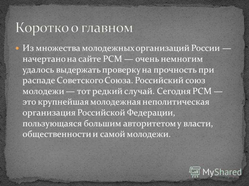 Из множества молодежных организаций России начертано на сайте РСМ очень немногим удалось выдержать проверку на прочность при распаде Советского Союза. Российский союз молодежи тот редкий случай. Сегодня РСМ это крупнейшая молодежная неполитическая ор