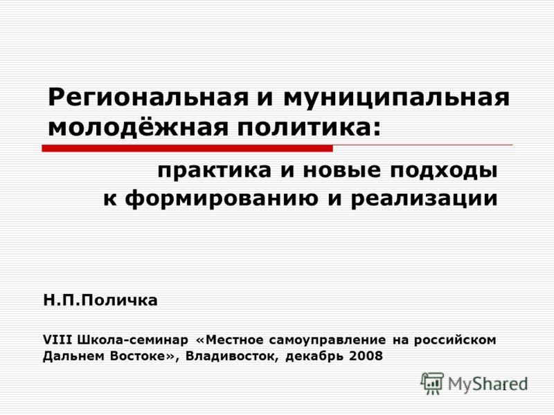 1 Региональная и муниципальная молодёжная политика: практика и новые подходы к формированию и реализации Н.П.Поличка VIII Школа-семинар «Местное самоуправление на российском Дальнем Востоке», Владивосток, декабрь 2008
