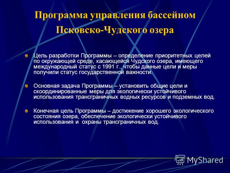 Программа управления бассейном Псковско-Чудского озера Цель разработки Программы – определение приоритетных целей по окружающей среде, касающейся Чудского озера, имеющего международный статус с 1991 г., чтобы данные цели и меры получили статус госуда