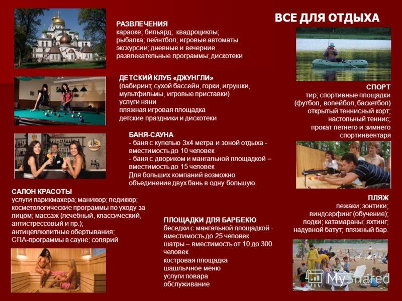 ВСЕ ДЛЯ ОТДЫХА РАЗВЛЕЧЕНИЯ караоке; бильярд; квадроциклы; рыбалка; пейнтбол; игровые автоматы экскурсии; дневные и вечерние развлекательные программы; дискотеки СПОРТ тир; спортивные площадки (футбол, волейбол, баскетбол) открытый теннисный корт; нас