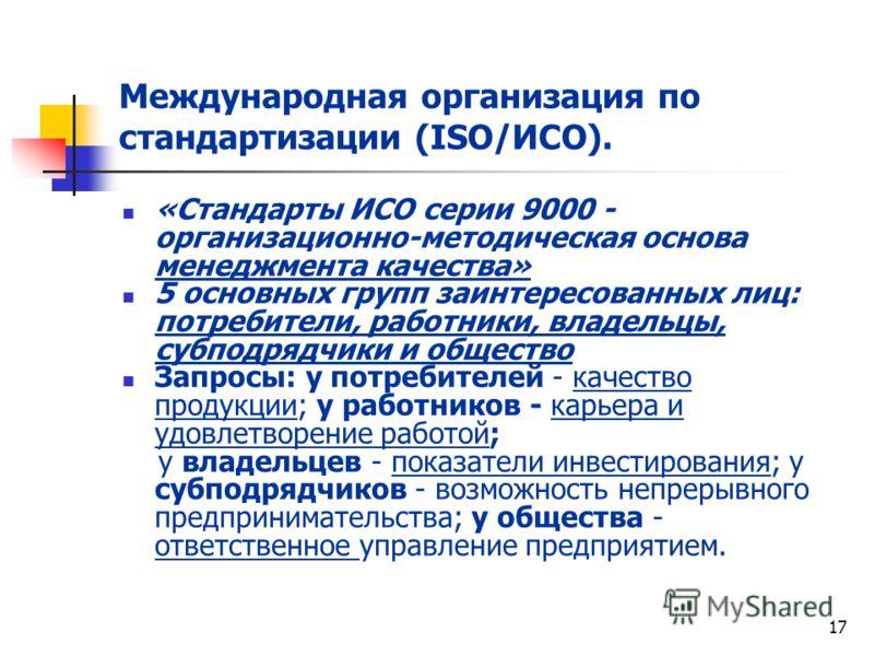 17 Международная организация по стандартизации (ISO/ИСО). «Стандарты ИСО серии 9000 - организационно-методическая основа менеджмента качества» 5 основных групп заинтересованных лиц: потребители, работники, владельцы, субподрядчики и общество Запросы: