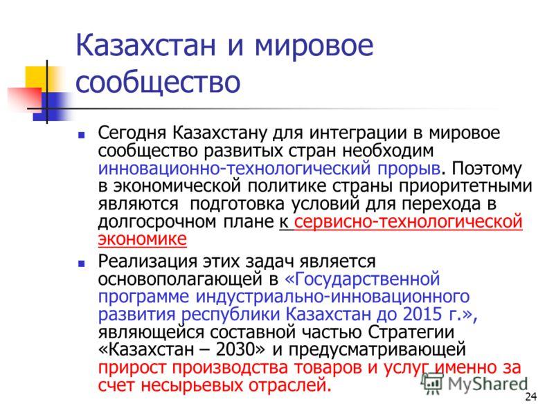 24 Казахстан и мировое сообщество Сегодня Казахстану для интеграции в мировое сообщество развитых стран необходим инновационно-технологический прорыв. Поэтому в экономической политике страны приоритетными являются подготовка условий для перехода в до
