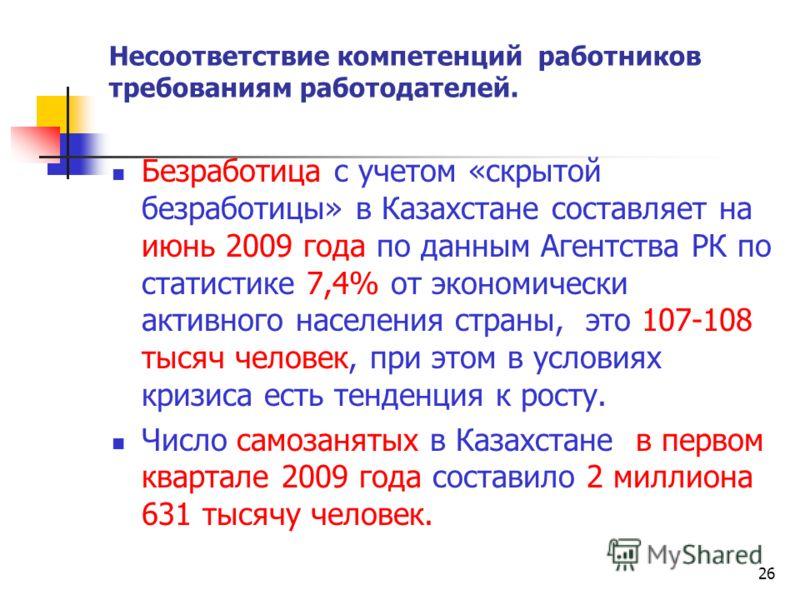 26 Несоответствие компетенций работников требованиям работодателей. Безработица с учетом «скрытой безработицы» в Казахстане составляет на июнь 2009 года по данным Агентства РК по статистике 7,4% от экономически активного населения страны, это 107-108