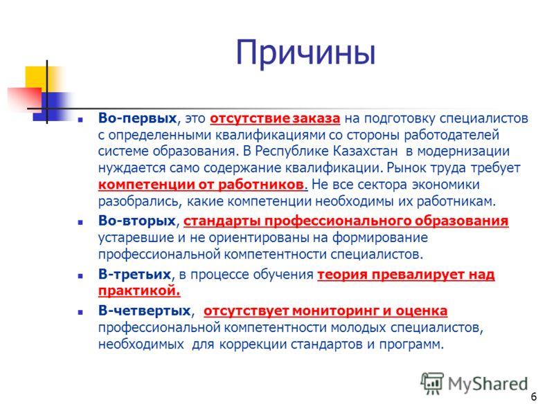 6 Причины Во-первых, это отсутствие заказа на подготовку специалистов с определенными квалификациями со стороны работодателей системе образования. В Республике Казахстан в модернизации нуждается само содержание квалификации. Рынок труда требует компе