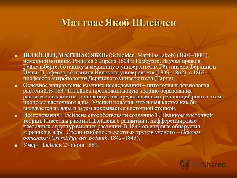 Маттиас Якоб Шлейден ШЛЕЙДЕН, МАТТИАС ЯКОБ (Schleiden, Matthias Jakob) (1804–1881), немецкий ботаник. Родился 5 апреля 1804 в Гамбурге. Изучал право в Гейдельберге, ботанику и медицину в университетах Гёттингена, Берлина и Йены. Профессор ботаники Йе