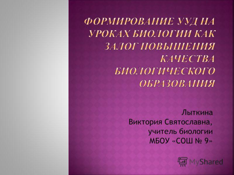 Лыткина Виктория Святославна, учитель биологии МБОУ «СОШ 9»