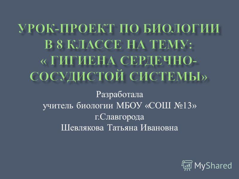 Разработала учитель биологии МБОУ « СОШ 13» г. Славгорода Шевлякова Татьяна Ивановна