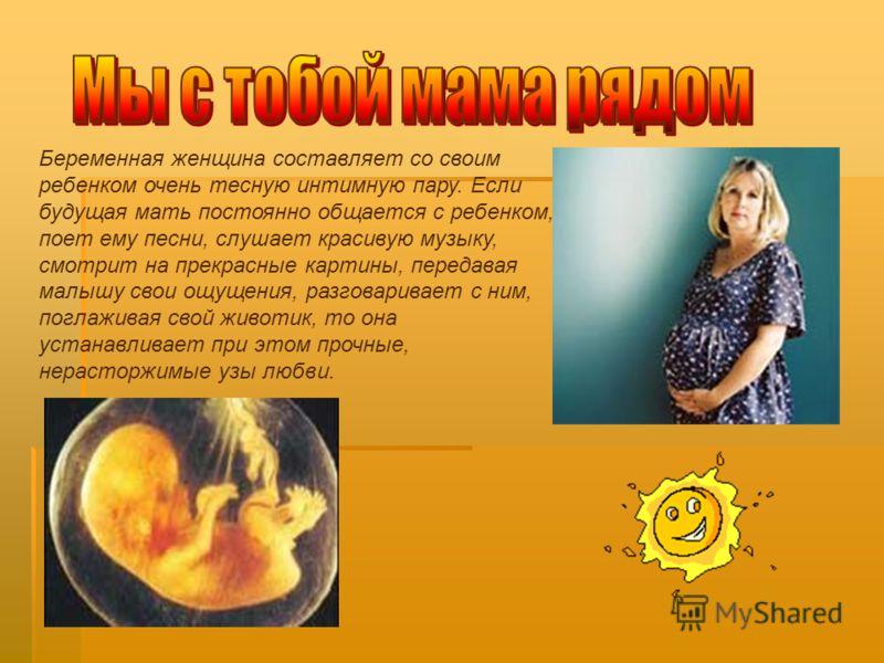 Беременная женщина составляет со своим ребенком очень тесную интимную пару. Если будущая мать постоянно общается с ребенком, поет ему песни, слушает красивую музыку, смотрит на прекрасные картины, передавая малышу свои ощущения, разговаривает с ним,