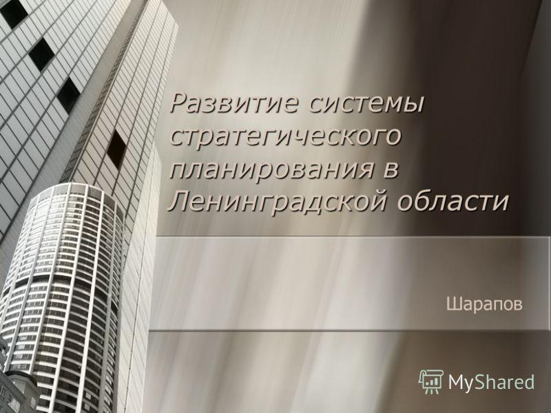 Развитие системы стратегического планирования в Ленинградской области Шарапов