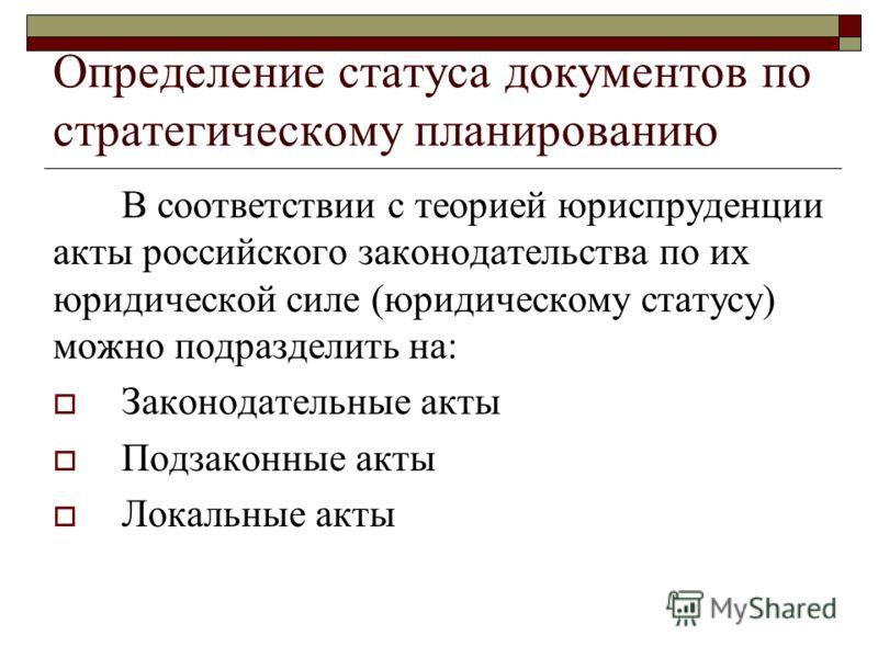 Определение статуса документов по стратегическому планированию В соответствии с теорией юриспруденции акты российского законодательства по их юридической силе (юридическому статусу) можно подразделить на: Законодательные акты Подзаконные акты Локальн