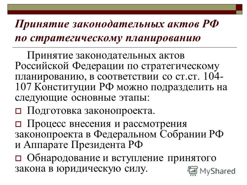 Принятие законодательных актов РФ по стратегическому планированию Принятие законодательных актов Российской Федерации по стратегическому планированию, в соответствии со ст.ст. 104- 107 Конституции РФ можно подразделить на следующие основные этапы: По