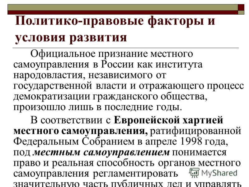 Политико-правовые факторы и условия развития Официальное признание местного самоуправления в России как института народовластия, независимого от государственной власти и отражающего процесс демократизации гражданского общества, произошло лишь в после
