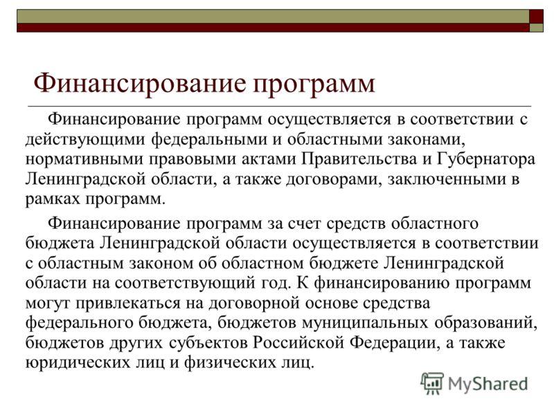 Финансирование программ Финансирование программ осуществляется в соответствии с действующими федеральными и областными законами, нормативными правовыми актами Правительства и Губернатора Ленинградской области, а также договорами, заключенными в рамка