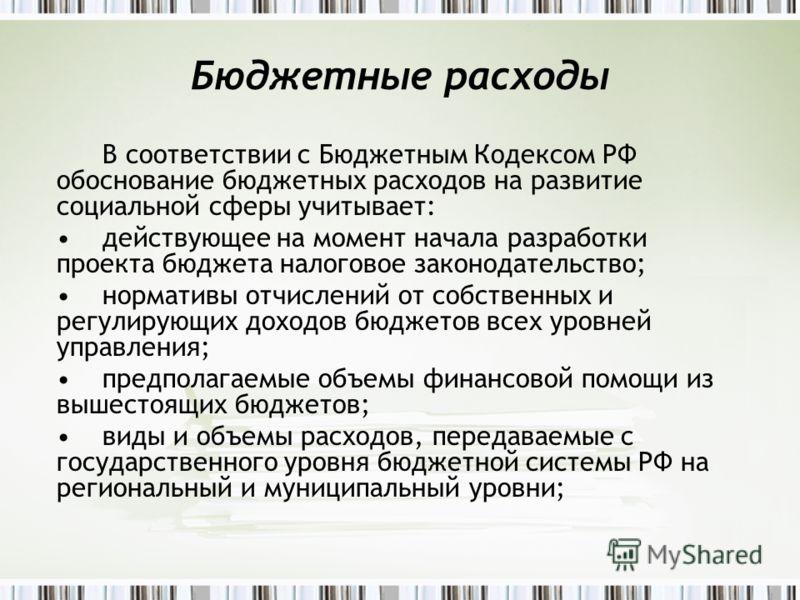 Бюджетные расходы В соответствии с Бюджетным Кодексом РФ обоснование бюджетных расходов на развитие социальной сферы учитывает: действующее на момент начала разработки проекта бюджета налоговое законодательство; нормативы отчислений от собственных и