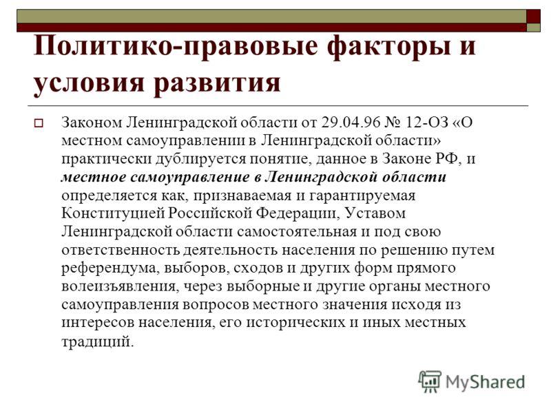 Политико-правовые факторы и условия развития Законом Ленинградской области от 29.04.96 12-ОЗ «О местном самоуправлении в Ленинградской области» практически дублируется понятие, данное в Законе РФ, и местное самоуправление в Ленинградской области опре