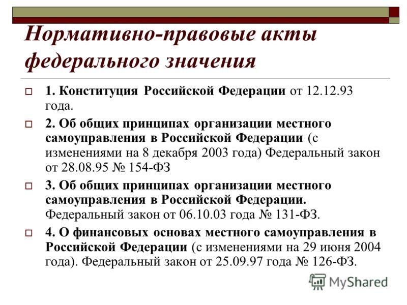 Нормативно-правовые акты федерального значения 1. Конституция Российской Федерации от 12.12.93 года. 2. Об общих принципах организации местного самоуправления в Российской Федерации (с изменениями на 8 декабря 2003 года) Федеральный закон от 28.08.95