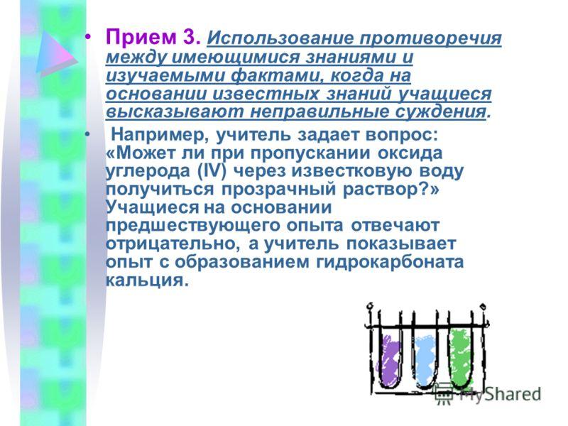 Прием 3. Использование противоречия между имеющимися знаниями и изучаемыми фактами, когда на основании известных знаний учащиеся высказывают неправильные суждения. Например, учитель задает вопрос: «Может ли при пропускании оксида углерода (IV) через