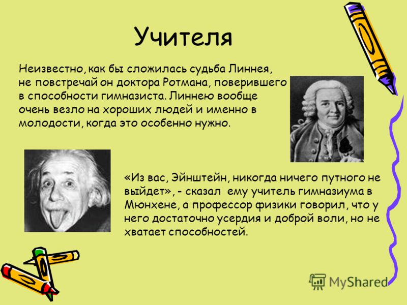 Учителя «Из вас, Эйнштейн, никогда ничего путного не выйдет», - сказал ему учитель гимназиума в Мюнхене, а профессор физики говорил, что у него достаточно усердия и доброй воли, но не хватает способностей. Неизвестно, как бы сложилась судьба Линнея,