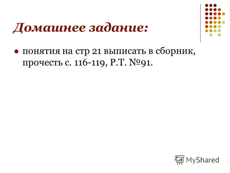 Домашнее задание: понятия на стр 21 выписать в сборник, прочесть с. 116-119, Р.Т. 91.