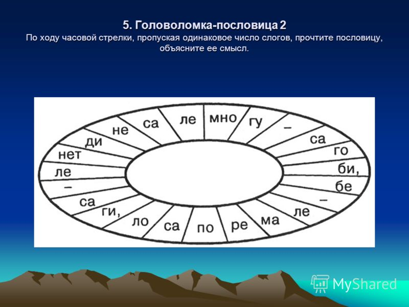 5. Головоломка-пословица 2 По ходу часовой стрелки, пропуская одинаковое число слогов, прочтите пословицу, объясните ее смысл.