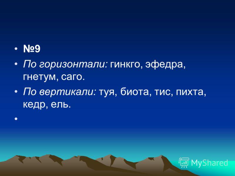 9 По горизонтали: гинкго, эфедра, гнетум, саго. По вертикали: туя, биота, тис, пихта, кедр, ель.