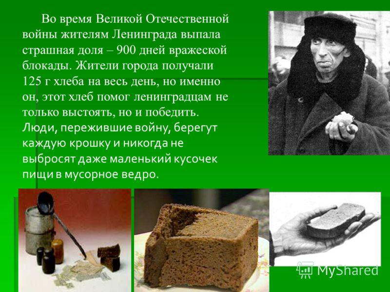 Во время Великой Отечественной войны жителям Ленинграда выпала страшная доля – 900 дней вражеской блокады. Жители города получали 125 г хлеба на весь день, но именно он, этот хлеб помог ленинградцам не только выстоять, но и победить. Люди, пережившие