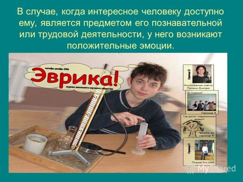 В случае, когда интересное человеку доступно ему, является предметом его познавательной или трудовой деятельности, у него возникают положительные эмоции.